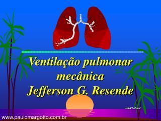 Ventilação pulmonar mecânica  Jefferson G. Resende HRA/SES/DF