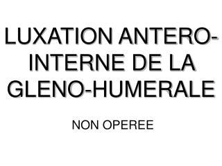 LUXATION ANTERO-INTERNE DE LA GLENO-HUMERALE