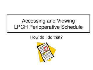 Accessing and Viewing  LPCH Perioperative Schedule