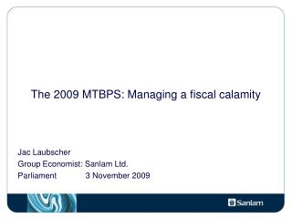 The 2009 MTBPS: Managing a fiscal calamity Jac Laubscher Group Economist: Sanlam Ltd.