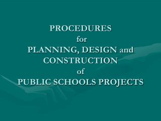 PROCEDURES  for PLANNING, DESIGN and CONSTRUCTION of  PUBLIC SCHOOLS PROJECTS