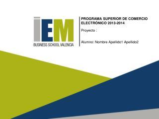 PROGRAMA SUPERIOR DE COMERCIO ELECTRÓNICO 2013-2014  Proyecto : Alumno: Nombre Apellido1 Apellido2