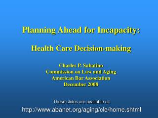 Planning Ahead for Incapacity: Health Care Decision-making Charles P. Sabatino
