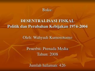 Buku: DESENTRALISASI FISKAL Politik dan Perubahan Kebijakan 1974-2004 Oleh: Wahyudi Kumorotomo
