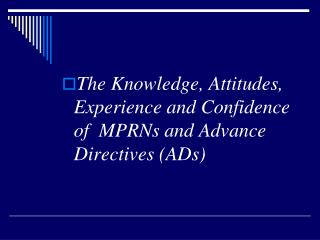 The Knowledge, Attitudes, Experience and Confidence of  MPRNs and Advance Directives (ADs)