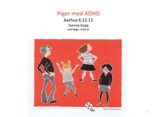 Piger med ADHD Aarhus 6.12.11 Svenny Kopp overl ge, med.dr.