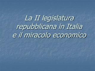 La II legislatura repubblicana in Italia  e il miracolo economico