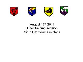 August 17 th  2011 Tutor training session Sit in tutor teams in clans