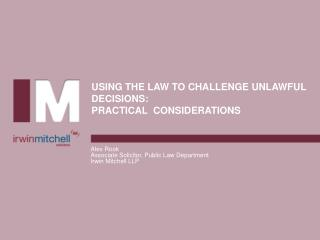 USING THE LAW TO CHALLENGE UNLAWFUL DECISIONS: PRACTICAL  CONSIDERATIONS