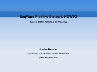 SeqWare Pipeline Status  HOWTO May 4, 2010: Nelson Lab Meeting      Jordan Mendler Nelson Lab, UCLA Human Genetics Depar