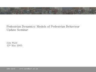 Pedestrian Dynamics: Models of Pedestrian Behaviour Update Seminar    John Ward 13th May 2005