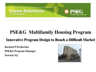 PSE&G  M ultifa mily Housing Program Innovative Program Design to Reach a Difficult  M arket