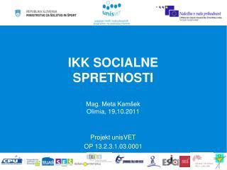 IKK SOCIALNE SPRETNOSTI Mag. Meta Kamšek Olimia, 19,10.2011 Projekt unisVET OP 13.2.3.1.03.0001