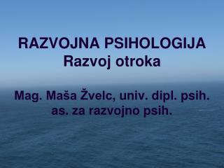 RAZVOJNA PSIHOLOGIJA R azvoj otroka Mag. Maša  Žvelc , univ. dipl. psih. as. za razvojno psih.