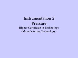 Instrumentation 2  Pressure Higher Certificate in Technology  (Manufacturing Technology)
