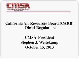California Air Resources Board (CARB) Diesel Regulations CMSA  President  Stephen J. Weitekamp