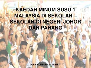 KAEDAH MINUM SUSU 1 MALAYSIA DI SEKOLAH – SEKOLAH DI NEGERI JOHOR   DAN PAHANG