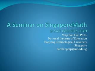A Seminar on  SingaporeMath @ SALT LAKE CITY, UTAH