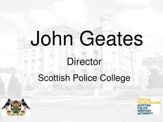 John Geates Director Scottish Police College