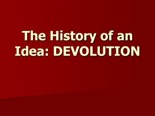 The History of an Idea: DEVOLUTION