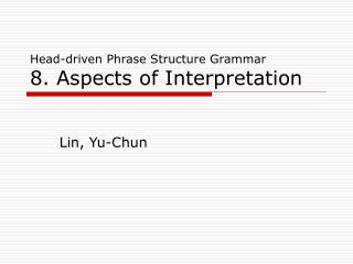 Head-driven Phrase Structure Grammar 8. Aspects of Interpretation