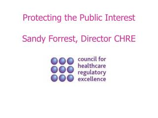 Protecting the Public Interest Sandy Forrest, Director CHRE