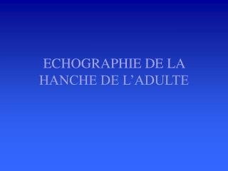 ECHOGRAPHIE DE LA HANCHE DE L�ADULTE