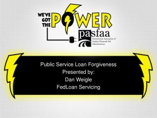 Public Service Loan Forgiveness Presented by:  Dan Weigle FedLoan Servicing