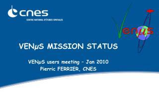 VENµS MISSION STATUS VENµS users meeting – Jan 2010 Pierric FERRIER, CNES
