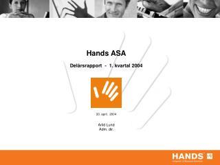 Hands ASA Delårsrapport  -  1. kvartal 2004 20. april,  2004 Arild Lund Adm. dir.