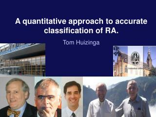 A quantitative approach to accurate classification of RA. Tom Huizinga