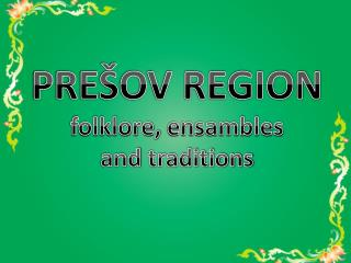 PREŠOV REGION folklore ,  ensambles a nd  traditions