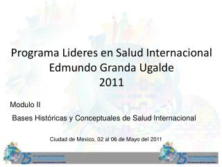 Programa Lideres en Salud Internacional  Edmundo Granda Ugalde  2011