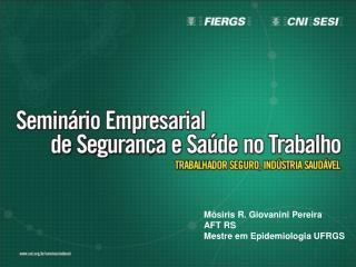 Môsiris R. Giovanini Pereira AFT RS Mestre em Epidemiologia UFRGS