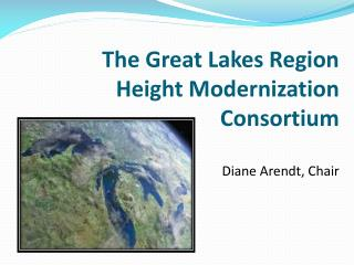 The Great Lakes Region  Height Modernization Consortium Diane Arendt, Chair