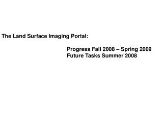 The Land Surface Imaging Portal: 				Progress Fall 2008 – Spring 2009 				Future Tasks Summer 2008