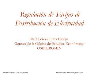 Regulaci n de Tarifas de Distribuci n de Electricidad    Ra l P rez Reyes Espejo  Gerente de la Oficina de Estudios Econ