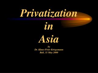 Privatization  in  Asia by Dr. Klaus-Peter Kriegsmann Bali, 11 May 2000
