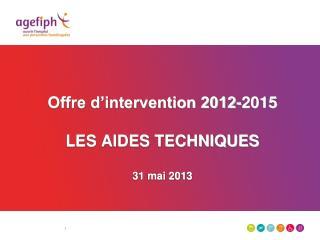 Offre d'intervention 2012-2015 LES AIDES TECHNIQUES 31 mai 2013
