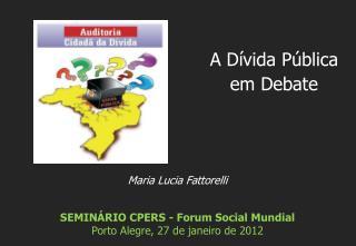 Maria Lucia Fattorelli SEMINÁRIO CPERS - Forum Social Mundial Porto Alegre,  27 de janeiro de 2012
