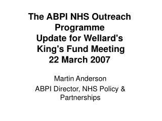 The ABPI NHS Outreach Programme  Update for Wellard's  King's Fund Meeting  22 March 2007