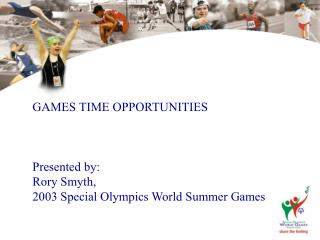 GAMES TIME OPPORTUNITIES Presented by: Rory Smyth,  2003 Special Olympics World Summer Games