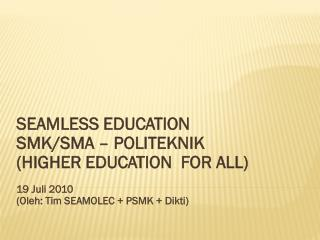 SEAMLESS EDUCATION SMK/SMA – POLITEKNIK (HIGHER EDUCATION  FOR ALL) 19 Juli 2010