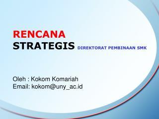 RENCANA  STRATEGIS DIREKTORAT PEMBINAAN SMK Oleh : Kokom Komariah  Email: kokom@uny_ac.id