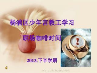 杨浦区少年宫教工学习 职场咖啡时间 2013. 下半学期