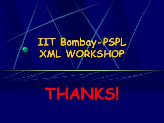 IIT Bombay-PSPL  XML WORKSHOP  THANKS!