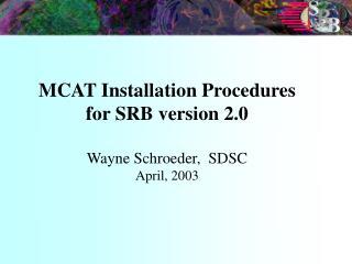 MCAT Installation Procedures for SRB version 2.0 Wayne Schroeder,  SDSC  April, 2003