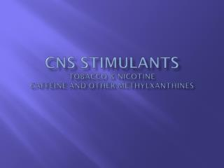 CNS Stimulants Tobacco & Nicotine Caffeine and Other  Methylxanthines