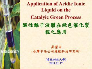 Application of Acidic Ionic Liquid on the  Catalyic Green Process 酸性離子液體在綠色催化製程之應用 吳榮宗