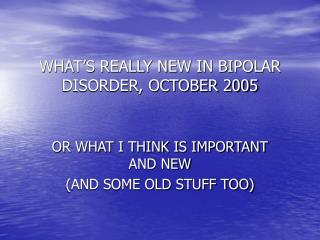 WHAT'S REALLY NEW IN BIPOLAR DISORDER, OCTOBER 2005